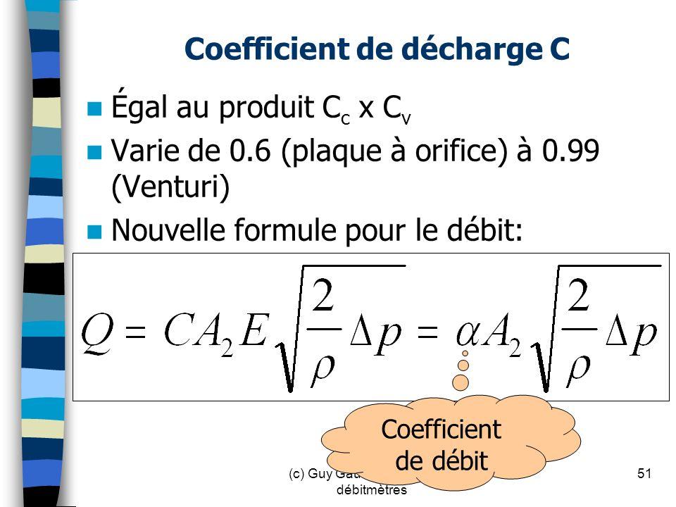 Coefficient de décharge C Égal au produit C c x C v Varie de 0.6 (plaque à orifice) à 0.99 (Venturi) Nouvelle formule pour le débit: 51(c) Guy Gauthie