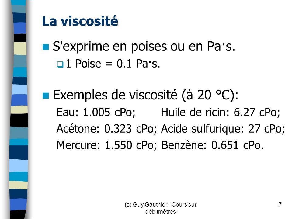 La viscosité S'exprime en poises ou en Pa·s. 1 Poise = 0.1 Pa·s. Exemples de viscosité (à 20 °C): Eau: 1.005 cPo; Huile de ricin: 6.27 cPo; Acétone: 0