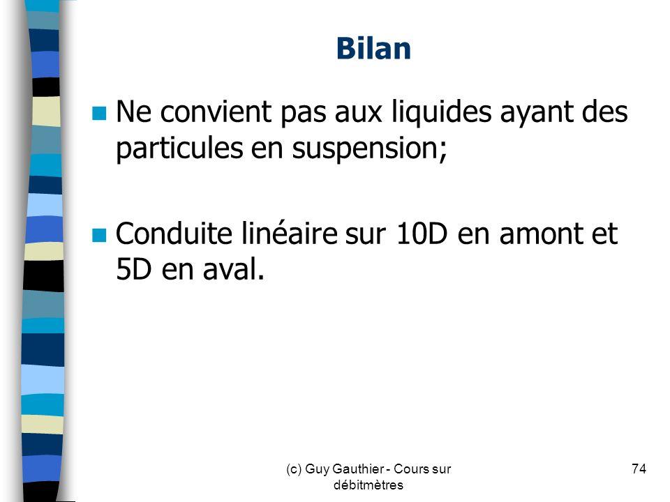 Bilan Ne convient pas aux liquides ayant des particules en suspension; Conduite linéaire sur 10D en amont et 5D en aval. 74(c) Guy Gauthier - Cours su