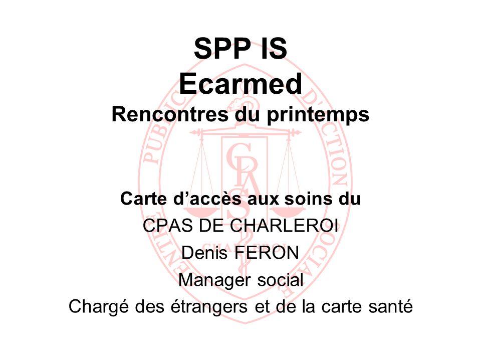 SPP IS Ecarmed Rencontres du printemps Carte daccès aux soins du CPAS DE CHARLEROI Denis FERON Manager social Chargé des étrangers et de la carte sant