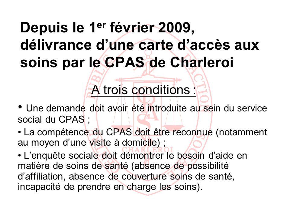 Depuis le 1 er février 2009, délivrance dune carte daccès aux soins par le CPAS de Charleroi A trois conditions : Une demande doit avoir été introduit