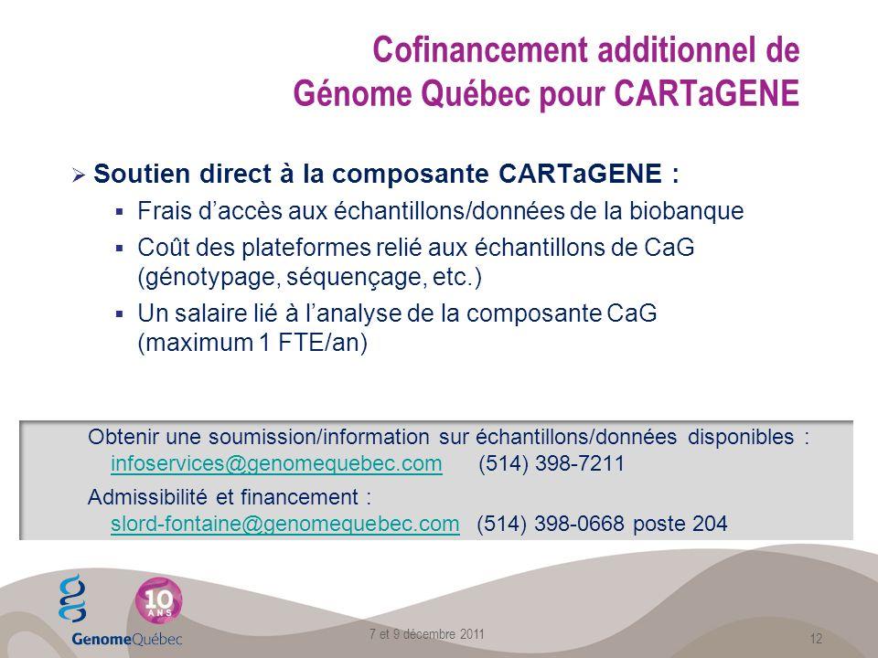 Soutien direct à la composante CARTaGENE : Frais daccès aux échantillons/données de la biobanque Coût des plateformes relié aux échantillons de CaG (génotypage, séquençage, etc.) Un salaire lié à lanalyse de la composante CaG (maximum 1 FTE/an) 7 et 9 décembre 2011 12 Obtenir une soumission/information sur échantillons/données disponibles : infoservices@genomequebec.com (514) 398-7211 infoservices@genomequebec.com Admissibilité et financement : slord-fontaine@genomequebec.com (514) 398-0668 poste 204 slord-fontaine@genomequebec.com Cofinancement additionnel de Génome Québec pour CARTaGENE