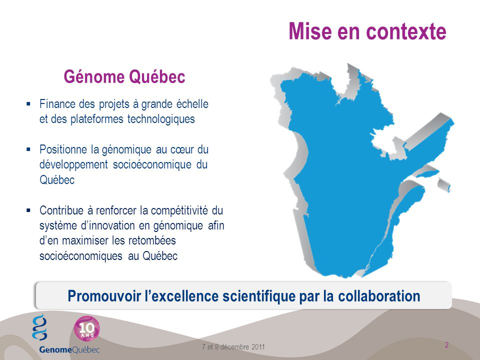 Génome Québec Finance des projets à grande échelle et des plateformes technologiques Positionne la génomique au cœur du développement socioéconomique du Québec Contribue à renforcer la compétitivité du système dinnovation en génomique afin den maximiser les retombées socioéconomiques au Québec Promouvoir lexcellence scientifique par la collaboration 2 Mise en contexte 7 et 9 décembre 2011