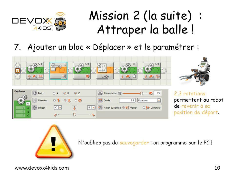 www.devoxx4kids.com Mission 2 (la suite) : Attraper la balle ! 7.Ajouter un bloc « Déplacer » et le paramétrer : 10 2,3 rotations permettent au robot