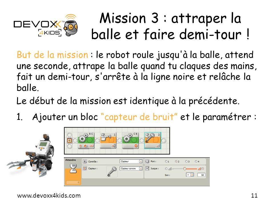 www.devoxx4kids.com Mission 3 : attraper la balle et faire demi-tour ! 11 But de la mission : le robot roule jusqu'à la balle, attend une seconde, att