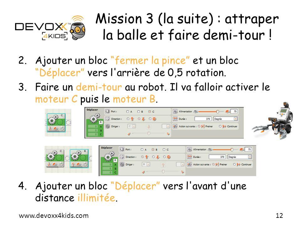 www.devoxx4kids.com Mission 3 (la suite) : attraper la balle et faire demi-tour ! 2.Ajouter un bloc fermer la pince et un bloc Déplacer vers l'arrière