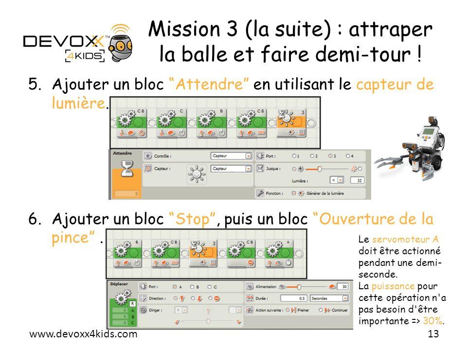 www.devoxx4kids.com Mission 3 (la suite) : attraper la balle et faire demi-tour ! 5.Ajouter un bloc Attendre en utilisant le capteur de lumière. 6.Ajo