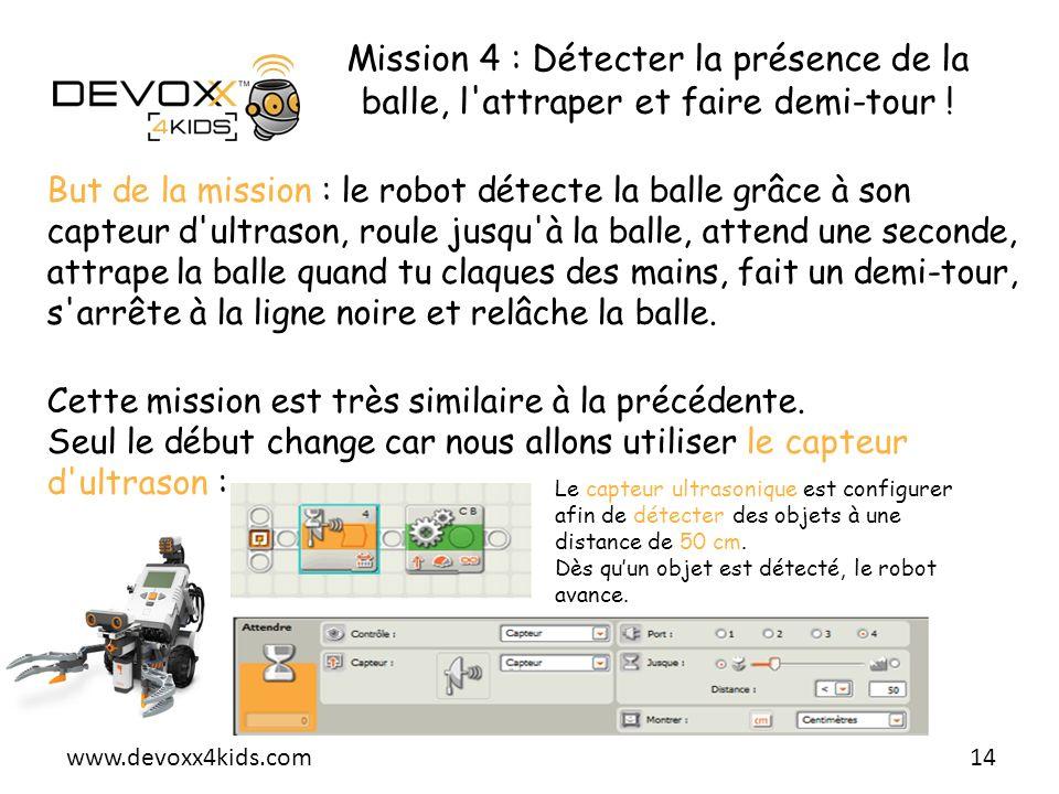 www.devoxx4kids.com Mission 4 : Détecter la présence de la balle, l'attraper et faire demi-tour ! 14 But de la mission : le robot détecte la balle grâ