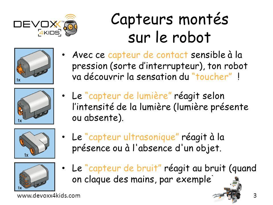 www.devoxx4kids.com Capteurs montés sur le robot Avec ce capteur de contact sensible à la pression (sorte dinterrupteur), ton robot va découvrir la se