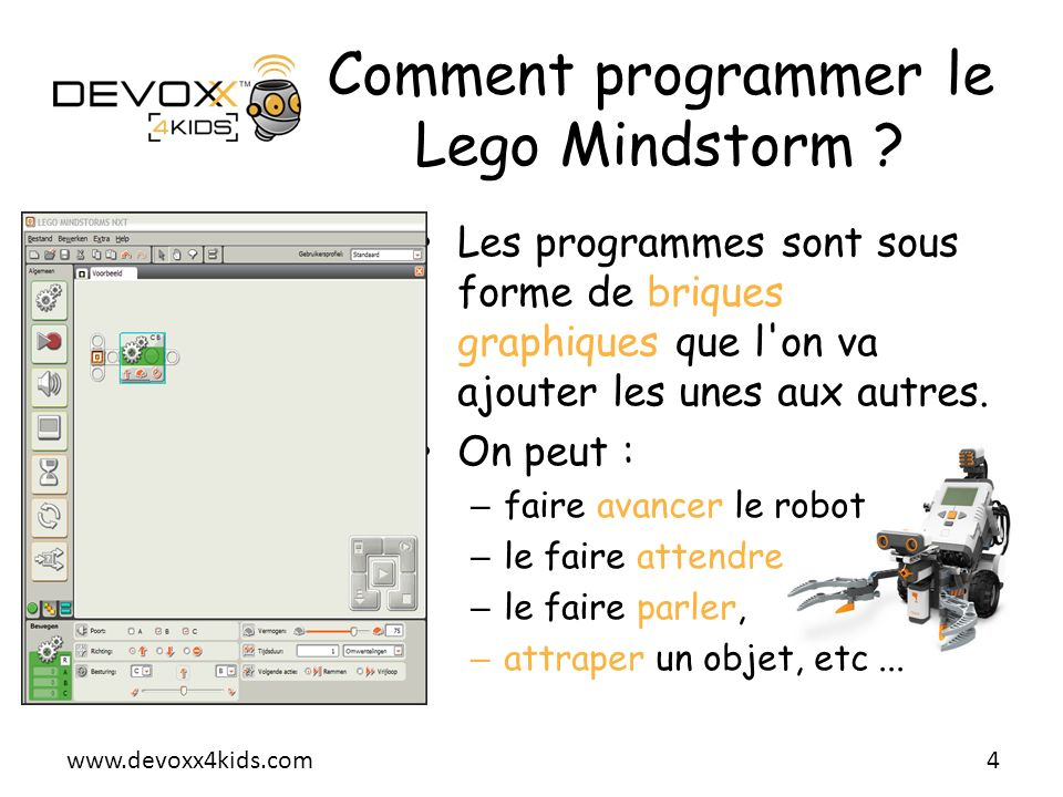 www.devoxx4kids.com Comment programmer le Lego Mindstorm ? Les programmes sont sous forme de briques graphiques que l'on va ajouter les unes aux autre