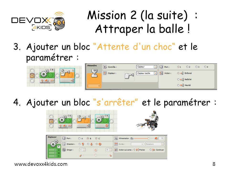 www.devoxx4kids.com Mission 2 (la suite) : Attraper la balle ! 3.Ajouter un bloc Attente d'un choc et le paramétrer : 4.Ajouter un bloc s'arrêter et l