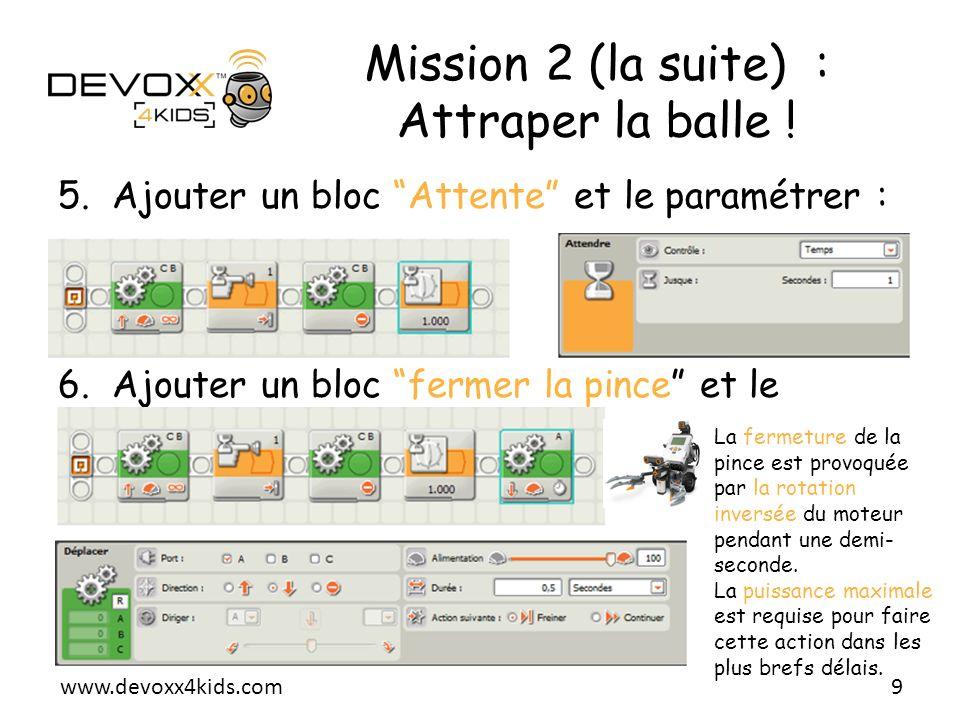 www.devoxx4kids.com Mission 2 (la suite) : Attraper la balle ! 5.Ajouter un bloc Attente et le paramétrer : 6.Ajouter un bloc fermer la pince et le pa