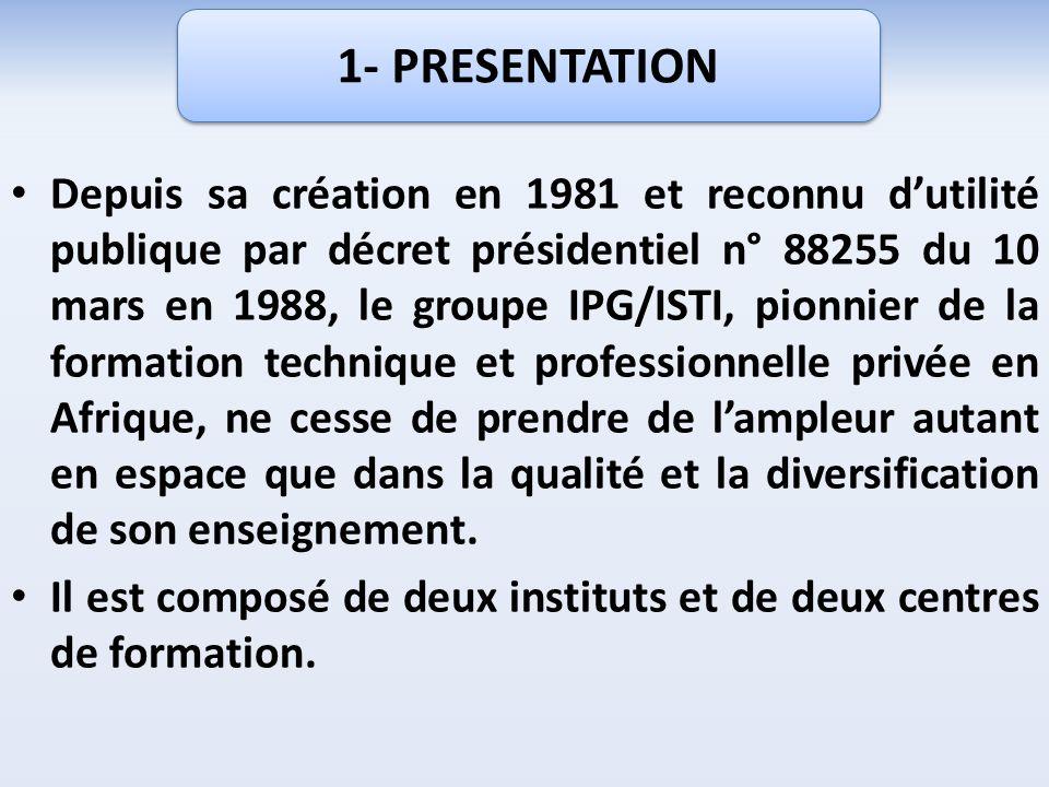 Depuis sa création en 1981 et reconnu dutilité publique par décret présidentiel n° 88255 du 10 mars en 1988, le groupe IPG/ISTI, pionnier de la formation technique et professionnelle privée en Afrique, ne cesse de prendre de lampleur autant en espace que dans la qualité et la diversification de son enseignement.