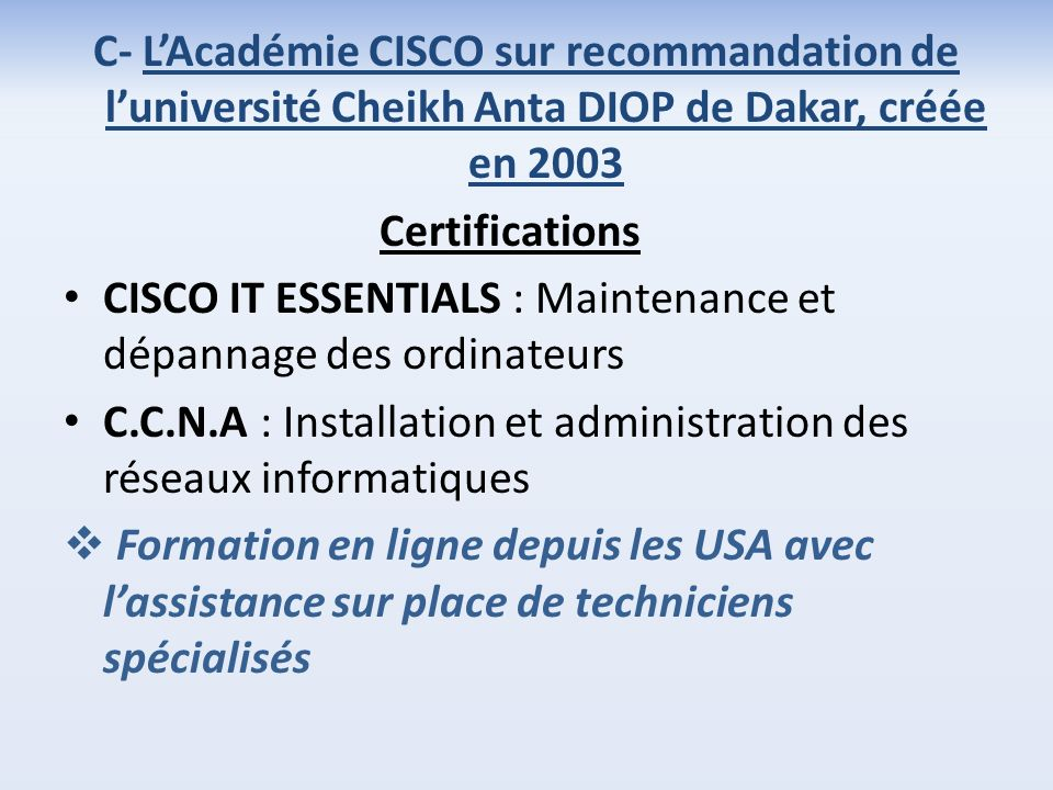 C- LAcadémie CISCO sur recommandation de luniversité Cheikh Anta DIOP de Dakar, créée en 2003 Certifications CISCO IT ESSENTIALS : Maintenance et dépa