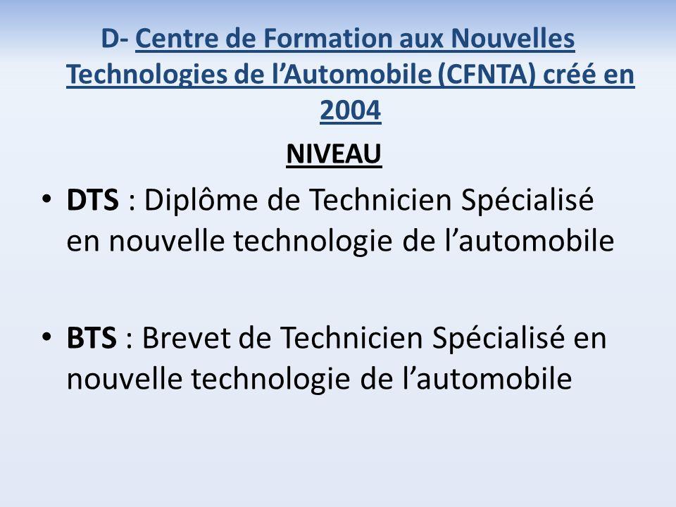 D- Centre de Formation aux Nouvelles Technologies de lAutomobile (CFNTA) créé en 2004 NIVEAU DTS : Diplôme de Technicien Spécialisé en nouvelle technologie de lautomobile BTS : Brevet de Technicien Spécialisé en nouvelle technologie de lautomobile