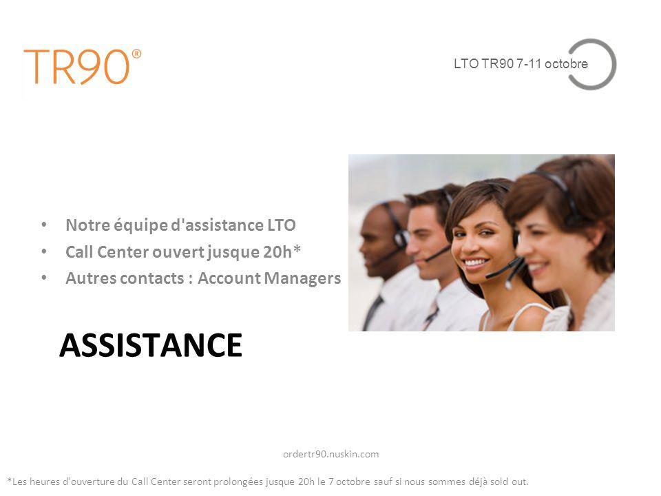 LTO TR90 7-11 octobre ASSISTANCE Notre équipe d assistance LTO Call Center ouvert jusque 20h* Autres contacts : Account Managers ordertr90.nuskin.com *Les heures d ouverture du Call Center seront prolongées jusque 20h le 7 octobre sauf si nous sommes déjà sold out.