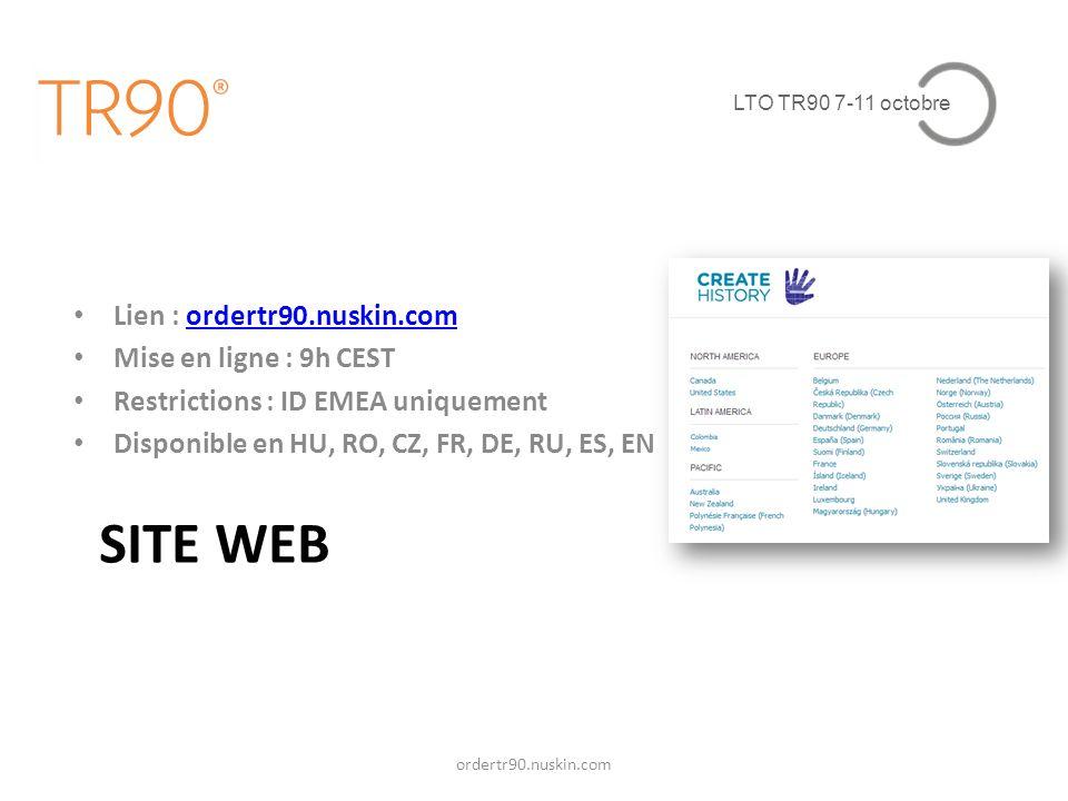 LTO TR90 7-11 octobre SITE WEB Lien : ordertr90.nuskin.comordertr90.nuskin.com Mise en ligne : 9h CEST Restrictions : ID EMEA uniquement Disponible en HU, RO, CZ, FR, DE, RU, ES, EN ordertr90.nuskin.com