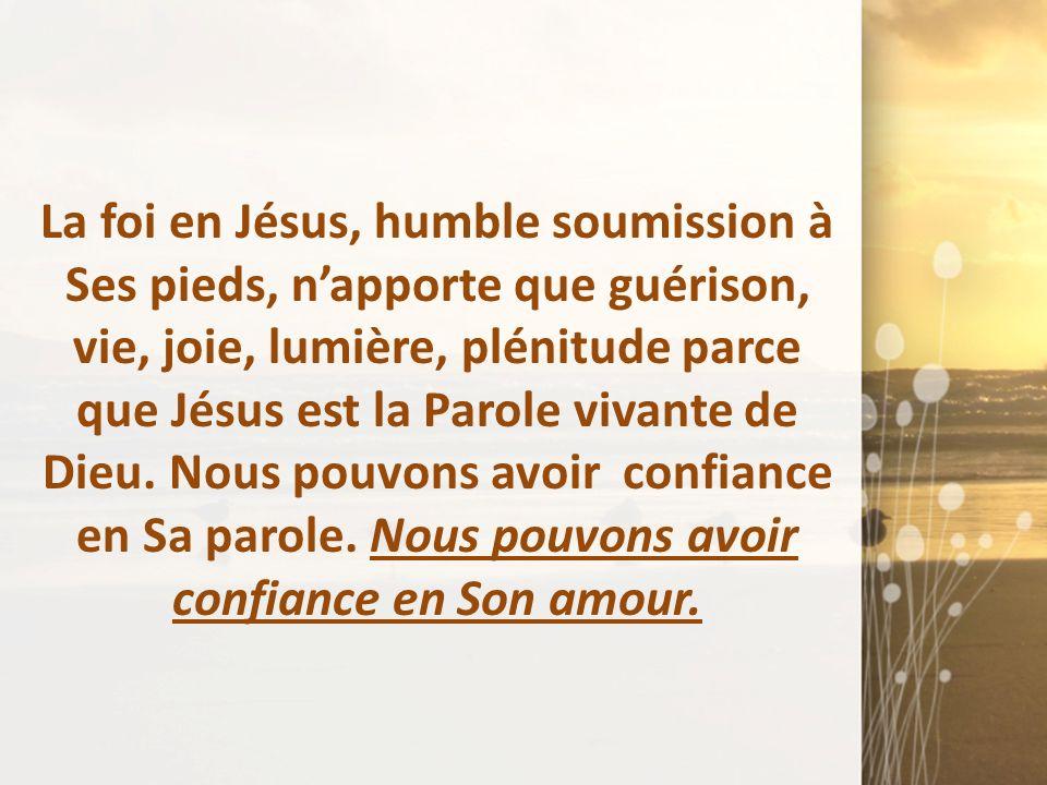 La foi en Jésus, humble soumission à Ses pieds, napporte que guérison, vie, joie, lumière, plénitude parce que Jésus est la Parole vivante de Dieu. No