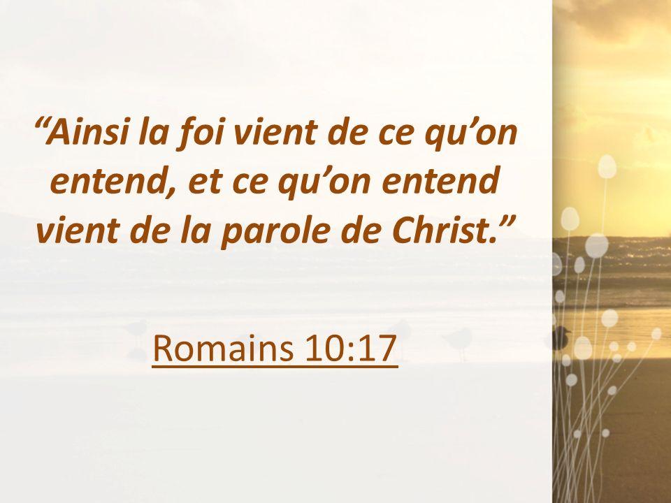 Ainsi la foi vient de ce quon entend, et ce quon entend vient de la parole de Christ. Romains 10:17