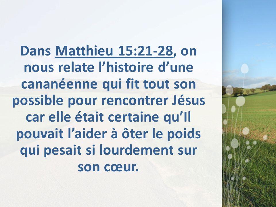 Dans Matthieu 15:21-28, on nous relate lhistoire dune cananéenne qui fit tout son possible pour rencontrer Jésus car elle était certaine quIl pouvait