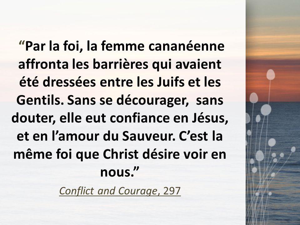 Par la foi, la femme cananéenne affronta les barrières qui avaient été dressées entre les Juifs et les Gentils. Sans se décourager, sans douter, elle