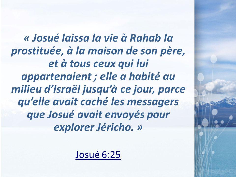 « Josué laissa la vie à Rahab la prostituée, à la maison de son père, et à tous ceux qui lui appartenaient ; elle a habité au milieu dIsraël jusquà ce