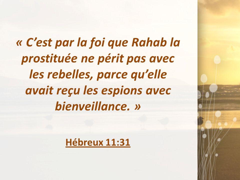 « Cest par la foi que Rahab la prostituée ne périt pas avec les rebelles, parce quelle avait reçu les espions avec bienveillance. » Hébreux 11:31