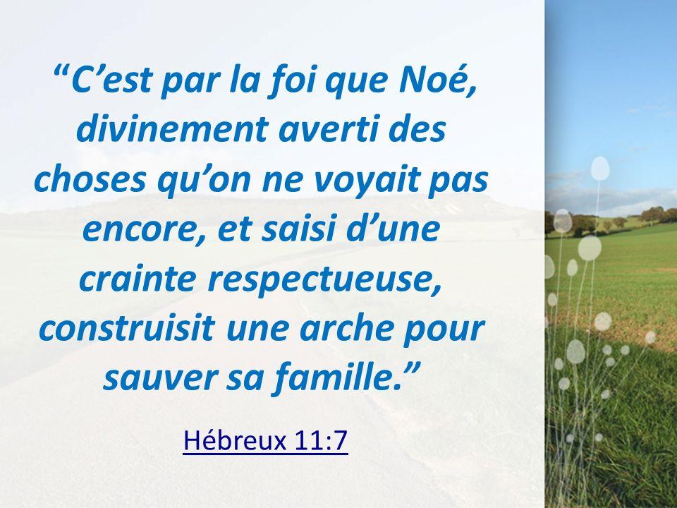 Cest par la foi que Noé, divinement averti des choses quon ne voyait pas encore, et saisi dune crainte respectueuse, construisit une arche pour sauver
