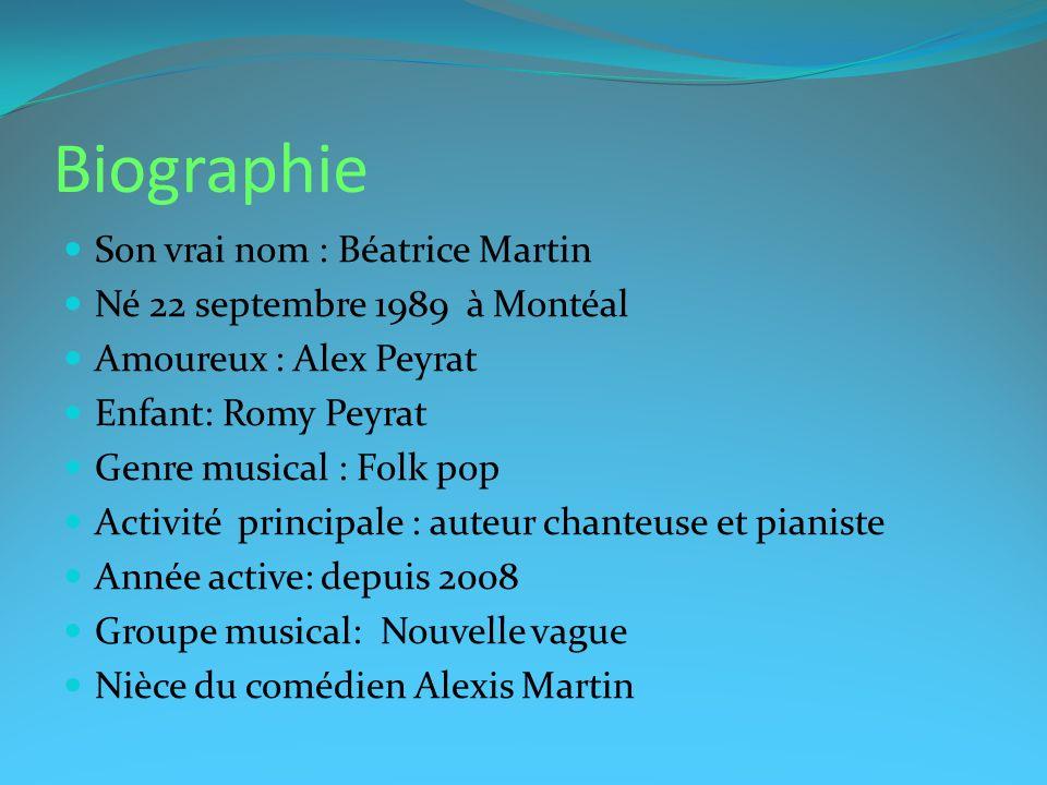 Biographie Son vrai nom : Béatrice Martin Né 22 septembre 1989 à Montéal Amoureux : Alex Peyrat Enfant: Romy Peyrat Genre musical : Folk pop Activité
