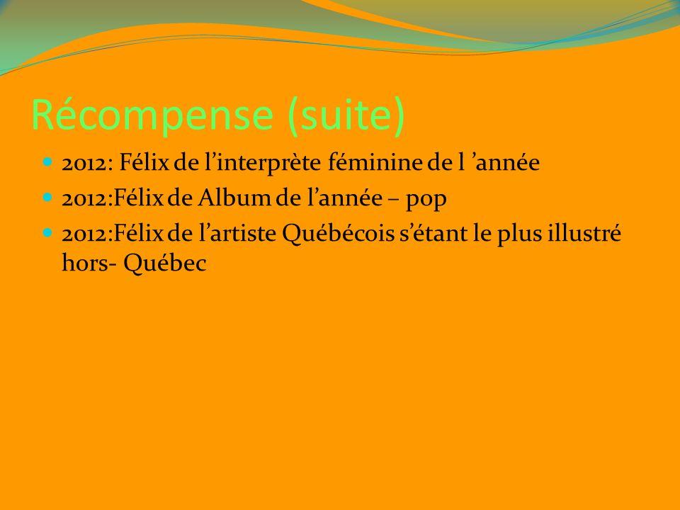 Récompense (suite) 2012: Félix de linterprète féminine de l année 2012:Félix de Album de lannée – pop 2012:Félix de lartiste Québécois sétant le plus