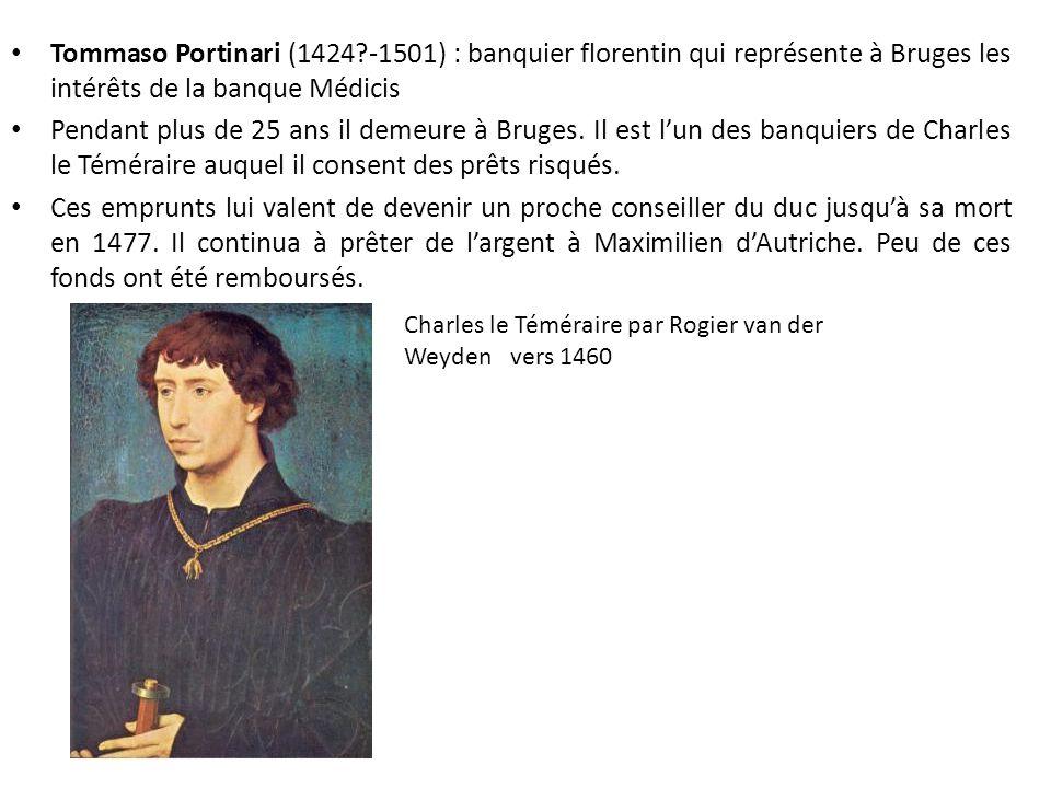 Tommaso Portinari (1424?-1501) : banquier florentin qui représente à Bruges les intérêts de la banque Médicis Pendant plus de 25 ans il demeure à Brug