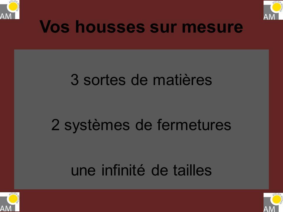 Vos housses sur mesure 3 sortes de matières 2 systèmes de fermetures une infinité de tailles