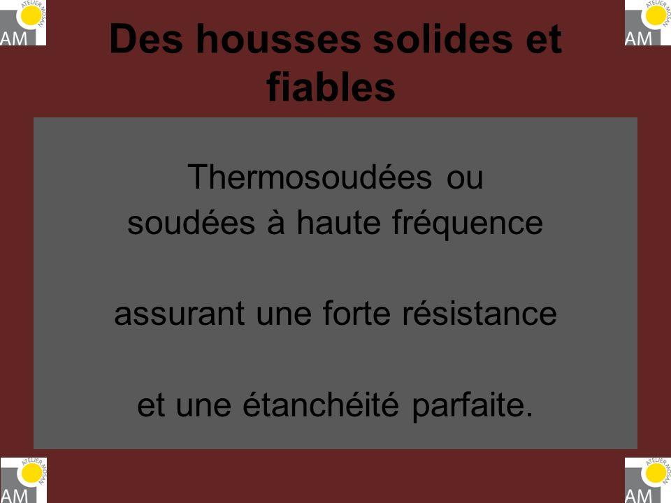 Des housses solides et fiables Thermosoudées ou soudées à haute fréquence assurant une forte résistance et une étanchéité parfaite.