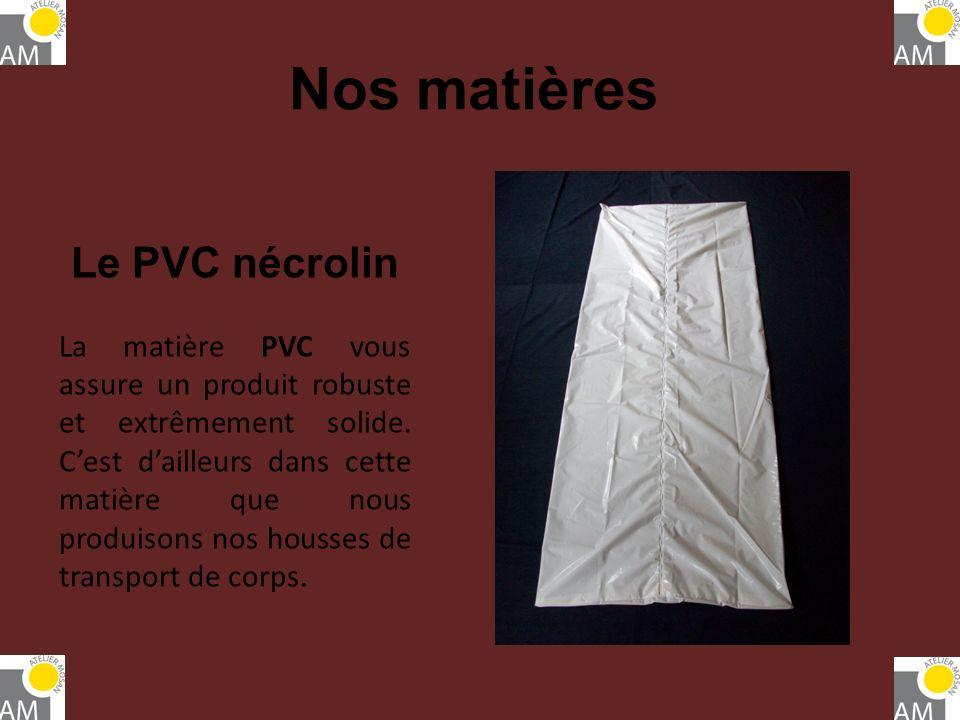 Nos matières Le PVC nécrolin La matière PVC vous assure un produit robuste et extrêmement solide. Cest dailleurs dans cette matière que nous produison