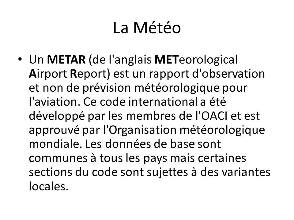 La Météo Un METAR (de l'anglais METeorological Airport Report) est un rapport d'observation et non de prévision météorologique pour l'aviation. Ce cod
