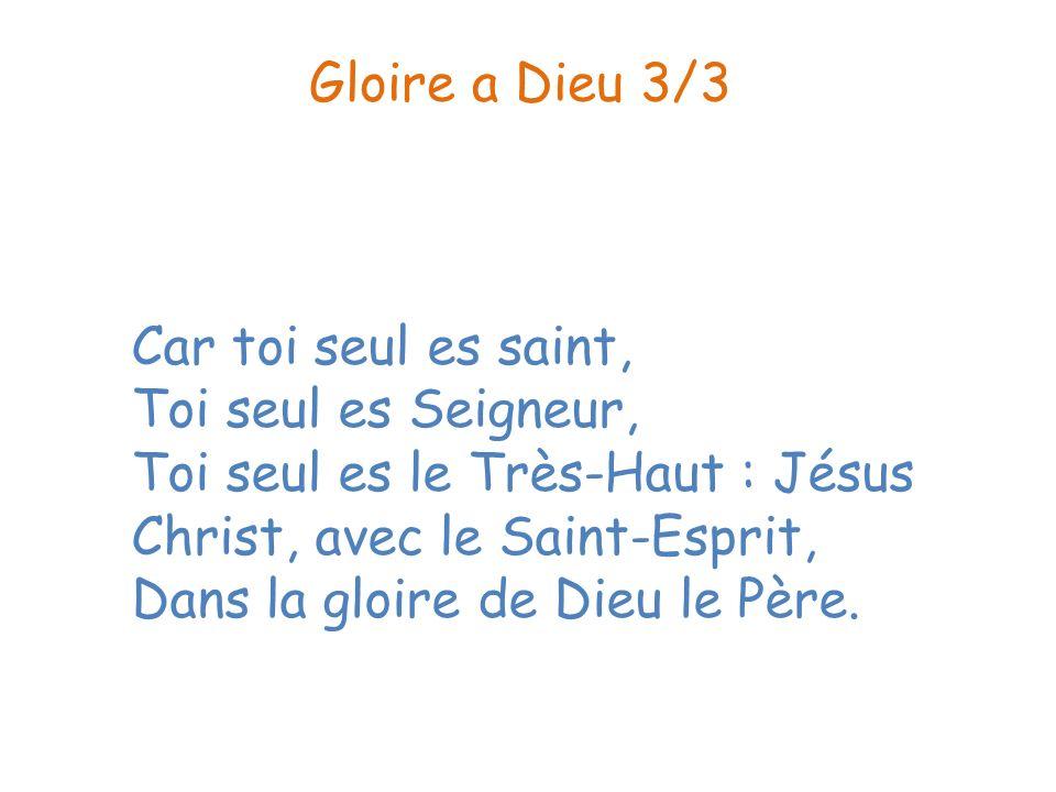 Car toi seul es saint, Toi seul es Seigneur, Toi seul es le Très-Haut : Jésus Christ, avec le Saint-Esprit, Dans la gloire de Dieu le Père. Gloire a D