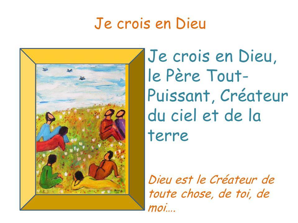 Je crois en Dieu, le Père Tout- Puissant, Créateur du ciel et de la terre Je crois en Dieu Dieu est le Créateur de toute chose, de toi, de moi….