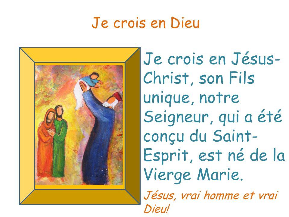Je crois en Jésus- Christ, son Fils unique, notre Seigneur, qui a été conçu du Saint- Esprit, est né de la Vierge Marie. Je crois en Dieu Jésus, vrai