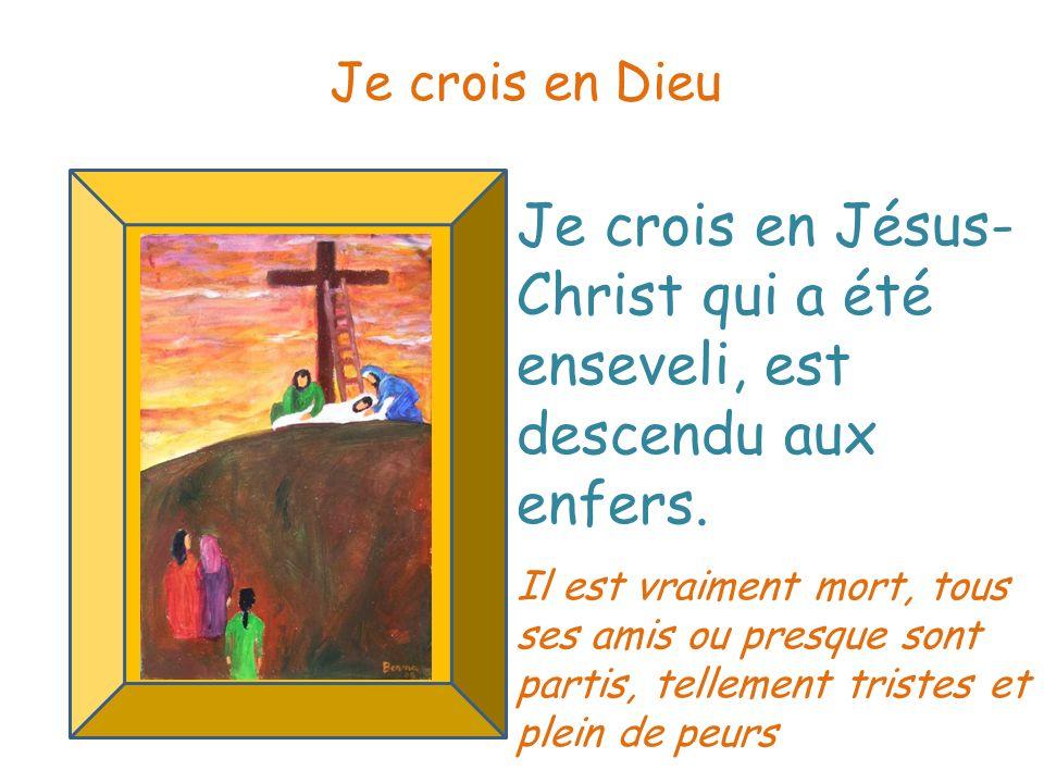 Je crois en Jésus- Christ qui a été enseveli, est descendu aux enfers. Je crois en Dieu Il est vraiment mort, tous ses amis ou presque sont partis, te
