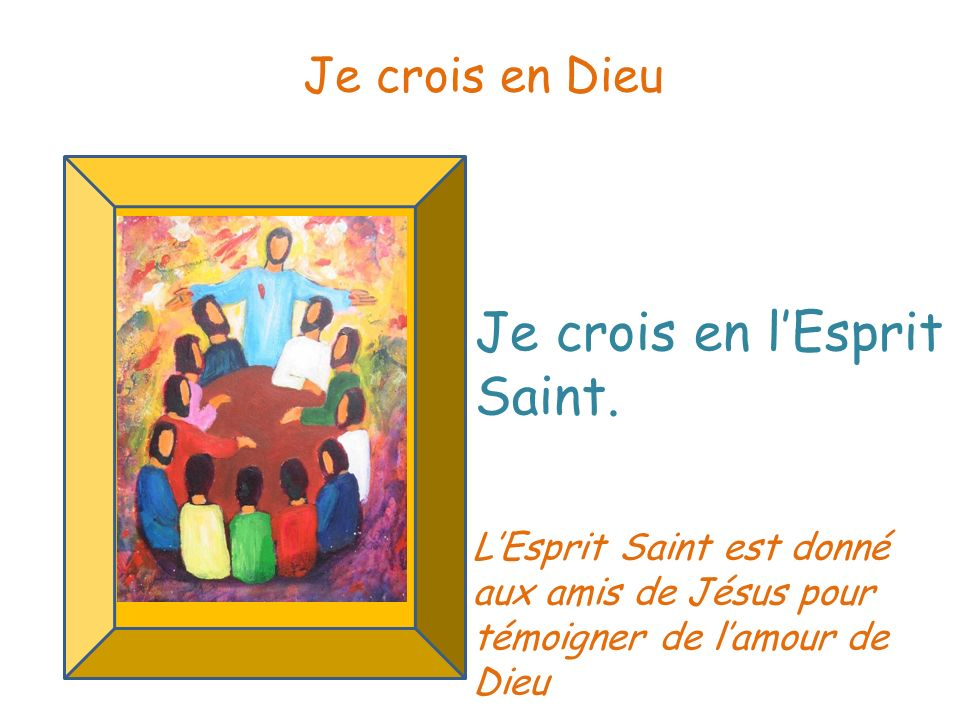 Je crois en lEsprit Saint. Je crois en Dieu LEsprit Saint est donné aux amis de Jésus pour témoigner de lamour de Dieu