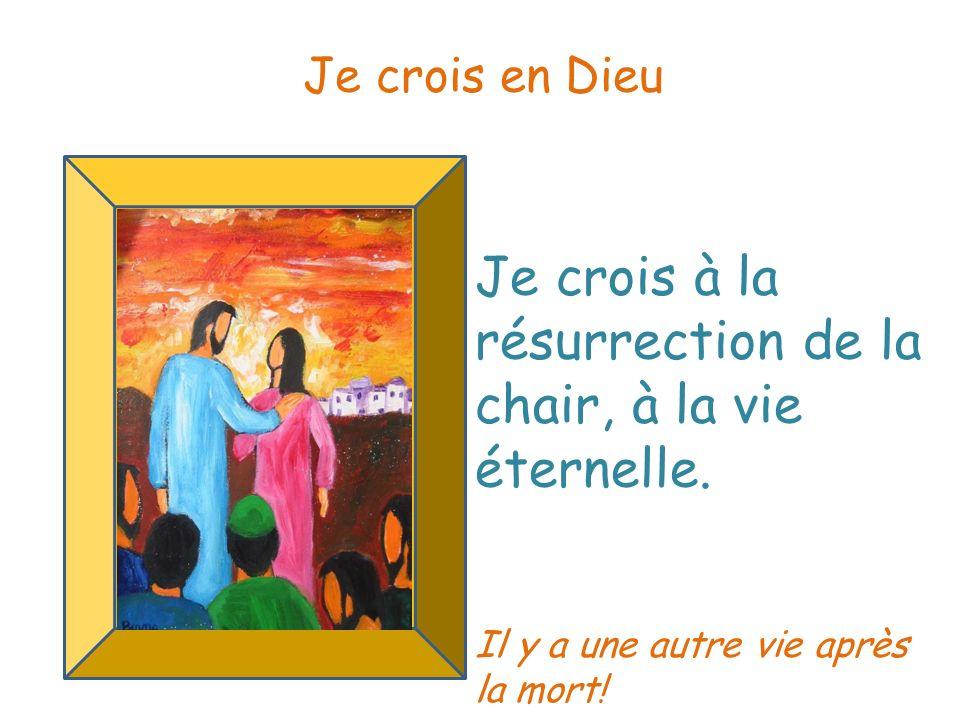 Je crois à la résurrection de la chair, à la vie éternelle. Je crois en Dieu Il y a une autre vie après la mort!
