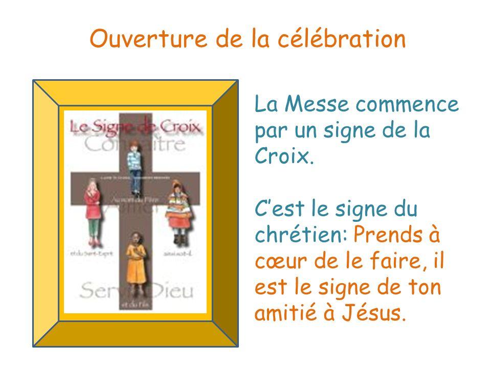 La Messe commence par un signe de la Croix. Cest le signe du chrétien: Prends à cœur de le faire, il est le signe de ton amitié à Jésus. Ouverture de