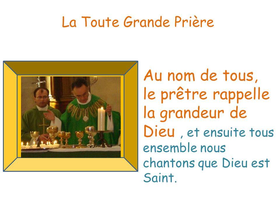 . La Toute Grande Prière Au nom de tous, le prêtre rappelle la grandeur de Dieu, et ensuite tous ensemble nous chantons que Dieu est Saint.