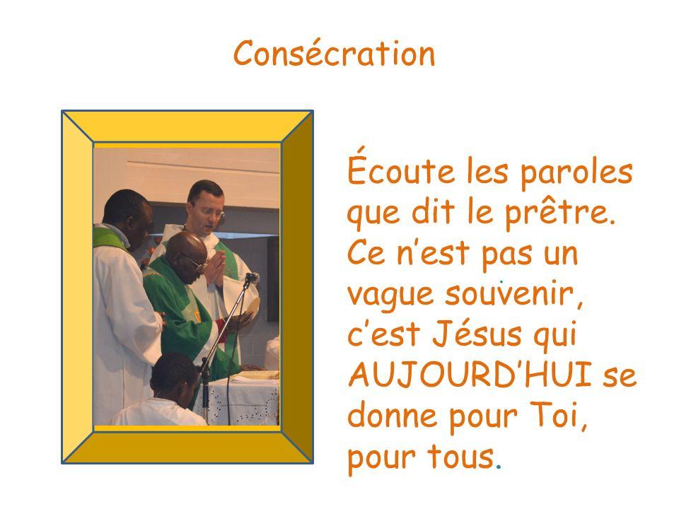 . Consécration Écoute les paroles que dit le prêtre. Ce nest pas un vague souvenir, cest Jésus qui AUJOURDHUI se donne pour Toi, pour tous.