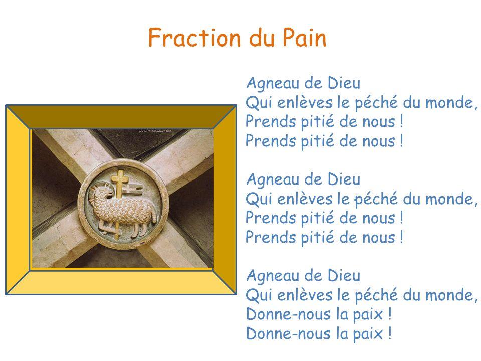 . Fraction du Pain Agneau de Dieu Qui enlèves le péché du monde, Prends pitié de nous ! Agneau de Dieu Qui enlèves le péché du monde, Prends pitié de