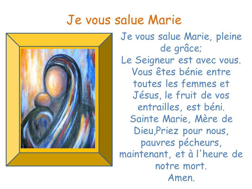 Je vous salue Marie, pleine de grâce; Le Seigneur est avec vous. Vous êtes bénie entre toutes les femmes et Jésus, le fruit de vos entrailles, est bén
