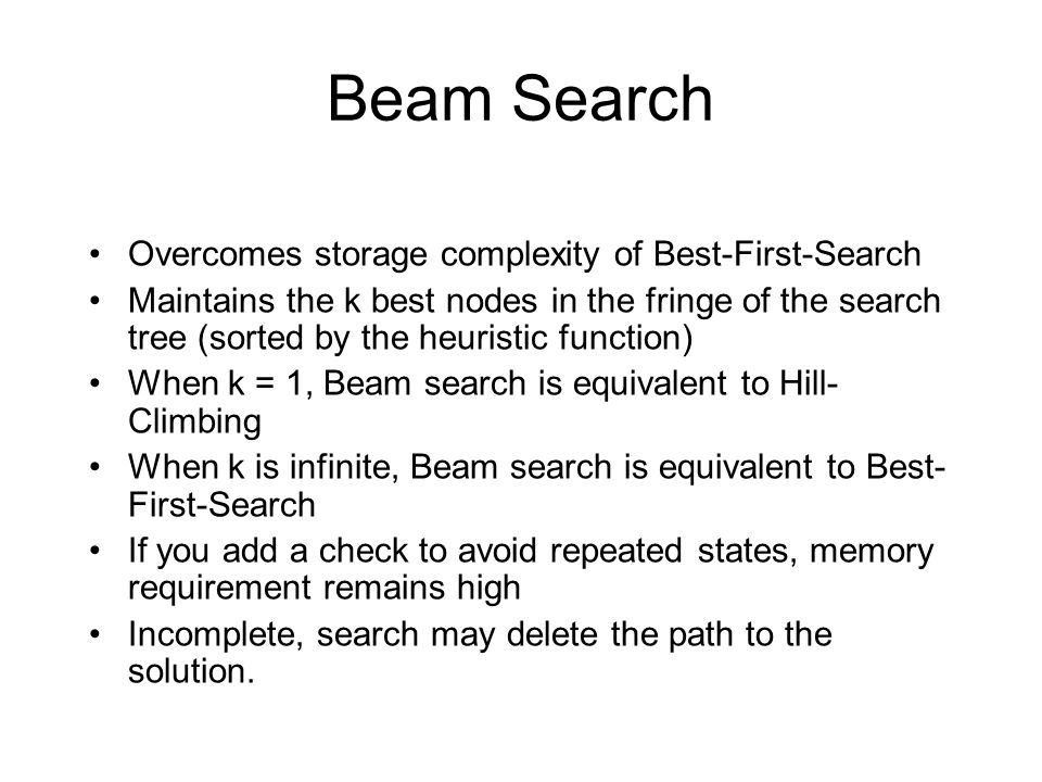 Beam Search Overcomes storage complexity of Best-First-Search Maintains the k best nodes in the fringe of the search tree (sorted by the heuristic fun