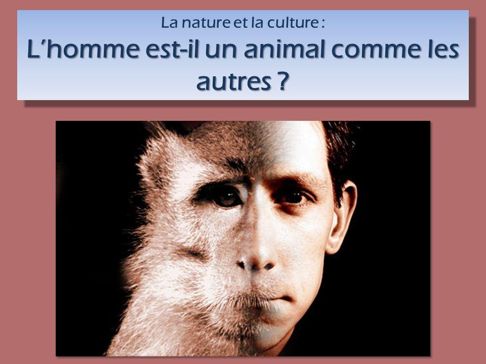 La nature et la culture : Lhomme est-il un animal comme les autres ? La nature et la culture : Lhomme est-il un animal comme les autres ?