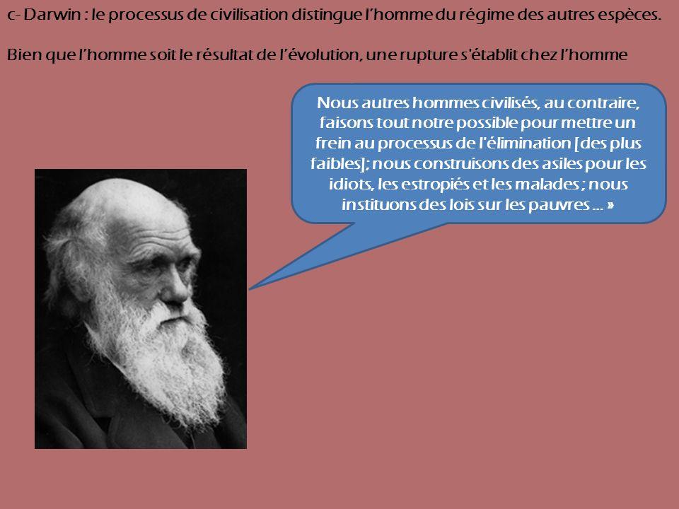 c- Darwin : le processus de civilisation distingue lhomme du régime des autres espèces. Bien que lhomme soit le résultat de lévolution, une rupture s'
