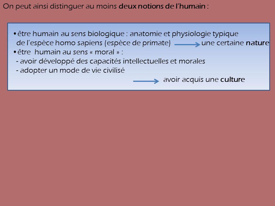 On peut ainsi distinguer au moins deux notions de lhumain : être humain au sens biologique : anatomie et physiologie typique de lespèce homo sapiens (